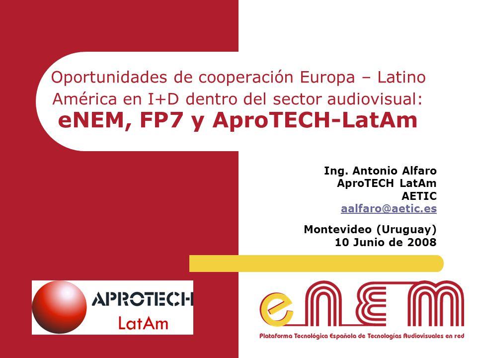 Oportunidades de cooperación Europa – Latino América en I+D dentro del sector audiovisual: eNEM, FP7 y AproTECH-LatAm Ing. Antonio Alfaro AproTECH Lat