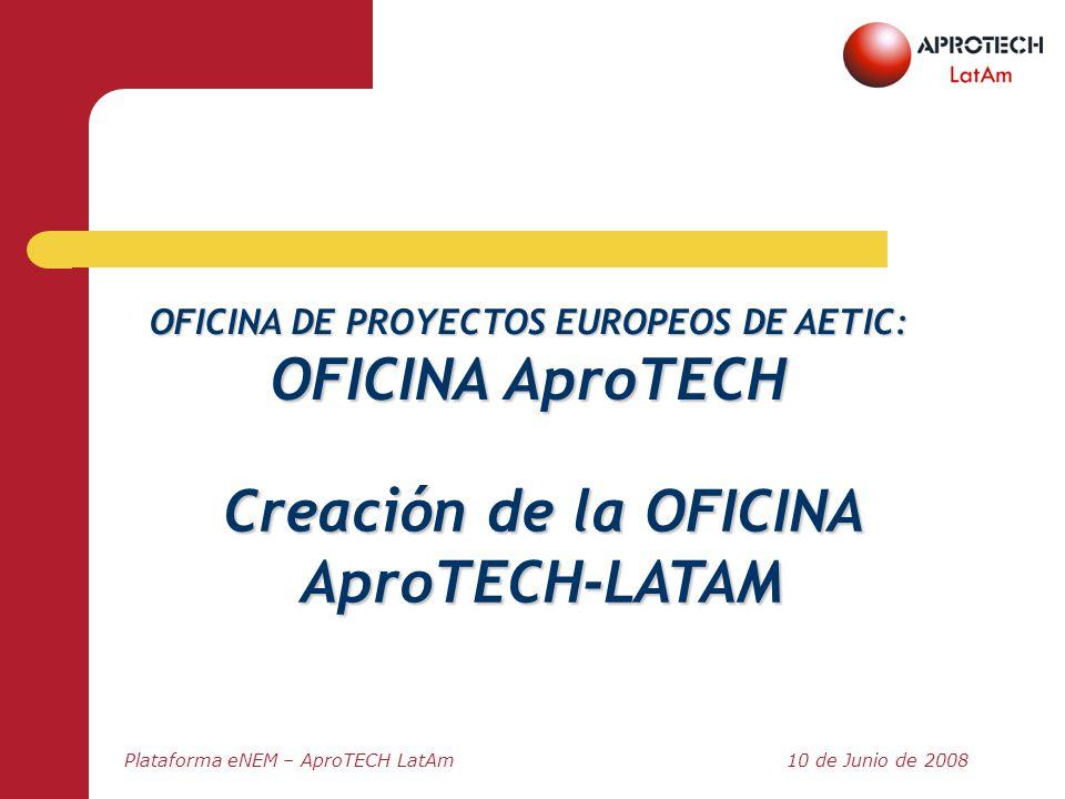 Plataforma eNEM – AproTECH LatAm10 de Junio de 2008 OFICINA DE PROYECTOS EUROPEOS DE AETIC: OFICINA AproTECH Creación de la OFICINA AproTECH-LATAM