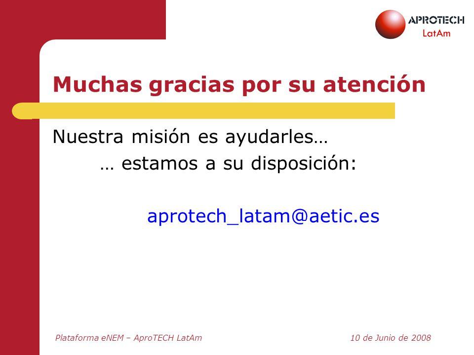 Plataforma eNEM – AproTECH LatAm10 de Junio de 2008 Muchas gracias por su atención Nuestra misión es ayudarles… … estamos a su disposición: aprotech_l