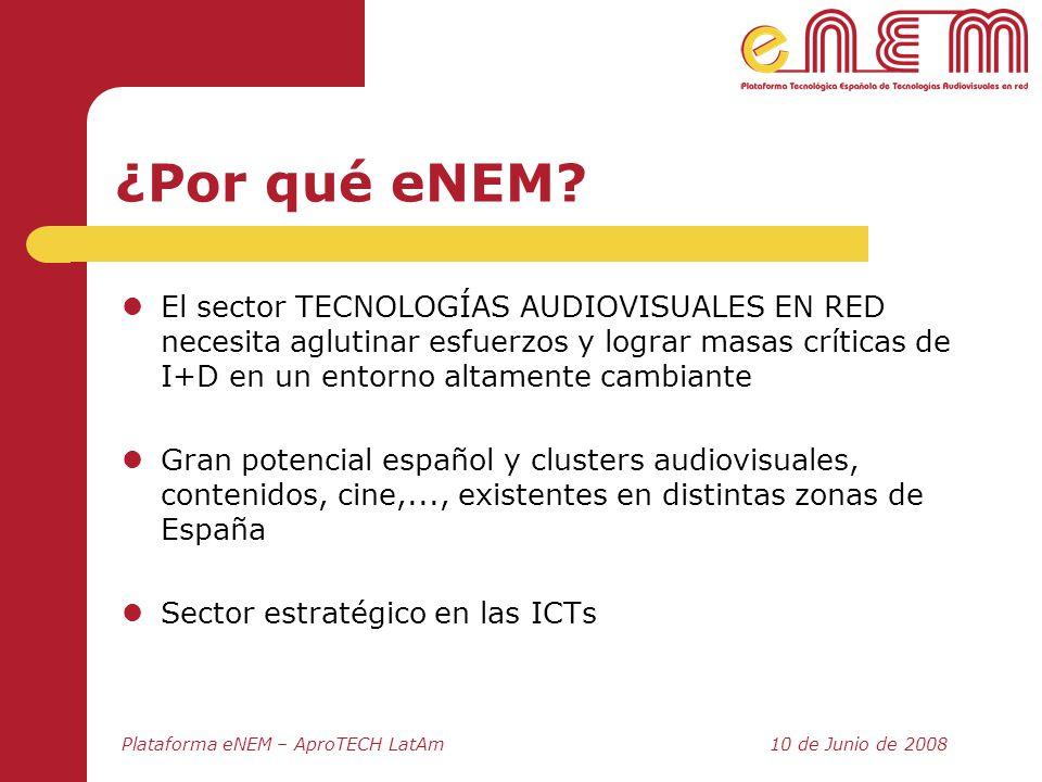 Plataforma eNEM – AproTECH LatAm10 de Junio de 2008 ¿Por qué eNEM? El sector TECNOLOGÍAS AUDIOVISUALES EN RED necesita aglutinar esfuerzos y lograr ma