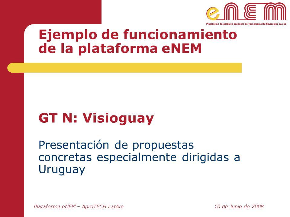 Plataforma eNEM – AproTECH LatAm10 de Junio de 2008 Ejemplo de funcionamiento de la plataforma eNEM GT N: Visioguay Presentación de propuestas concret