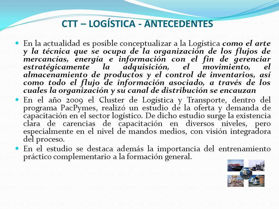 CTT – LOGÍSTICA - ANTECEDENTES En la actualidad es posible conceptualizar a la Logística como el arte y la técnica que se ocupa de la organización de los flujos de mercancías, energía e información con el fin de gerenciar estratégicamente la adquisición, el movimiento, el almacenamiento de productos y el control de inventarios, así como todo el flujo de información asociado, a través de los cuales la organización y su canal de distribución se encauzan En el año 2009 el Cluster de Logística y Transporte, dentro del programa PacPymes, realizó un estudio de la oferta y demanda de capacitación en el sector logístico.