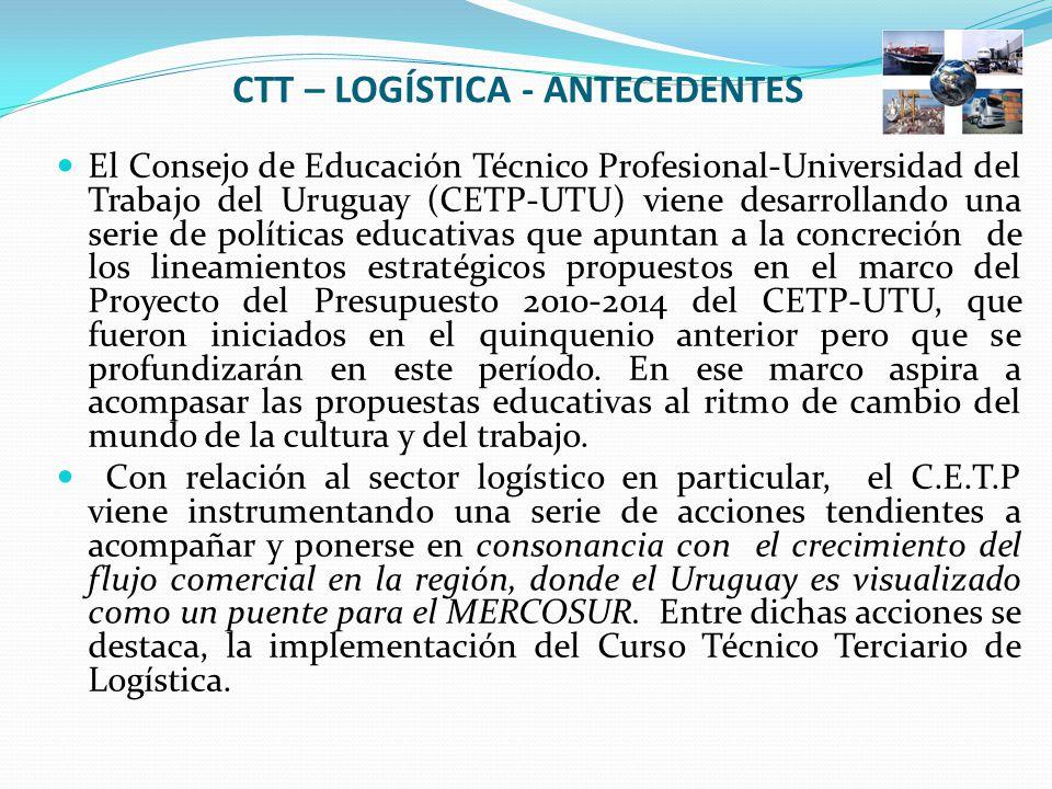 CTT – LOGÍSTICA - ANTECEDENTES El Consejo de Educación Técnico Profesional-Universidad del Trabajo del Uruguay (CETP-UTU) viene desarrollando una serie de políticas educativas que apuntan a la concreción de los lineamientos estratégicos propuestos en el marco del Proyecto del Presupuesto 2010-2014 del CETP-UTU, que fueron iniciados en el quinquenio anterior pero que se profundizarán en este período.