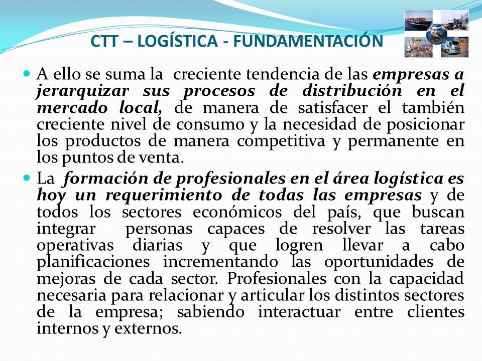 CTT – LOGÍSTICA - FUNDAMENTACIÓN A ello se suma la creciente tendencia de las empresas a jerarquizar sus procesos de distribución en el mercado local, de manera de satisfacer el también creciente nivel de consumo y la necesidad de posicionar los productos de manera competitiva y permanente en los puntos de venta.