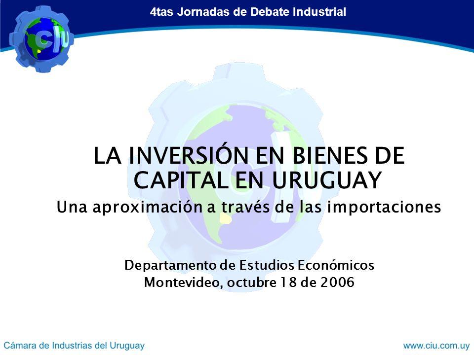 LA INVERSIÓN EN BIENES DE CAPITAL EN URUGUAY Una aproximación a través de las importaciones Departamento de Estudios Económicos Montevideo, octubre 18 de 2006 4tas Jornadas de Debate Industrial