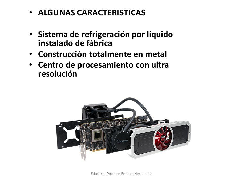 ALGUNAS CARACTERISTICAS Sistema de refrigeración por líquido instalado de fábrica Construcción totalmente en metal Centro de procesamiento con ultra resolución Educarte Docente Ernesto Hernandez
