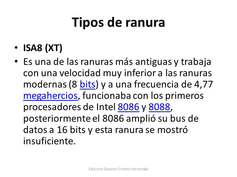 Tipos de ranura ISA8 (XT) Es una de las ranuras más antiguas y trabaja con una velocidad muy inferior a las ranuras modernas (8 bits) y a una frecuencia de 4,77 megahercios, funcionaba con los primeros procesadores de Intel 8086 y 8088, posteriormente el 8086 amplió su bus de datos a 16 bits y esta ranura se mostró insuficiente.bits megahercios80868088 Educarte Docente Ernesto Hernandez