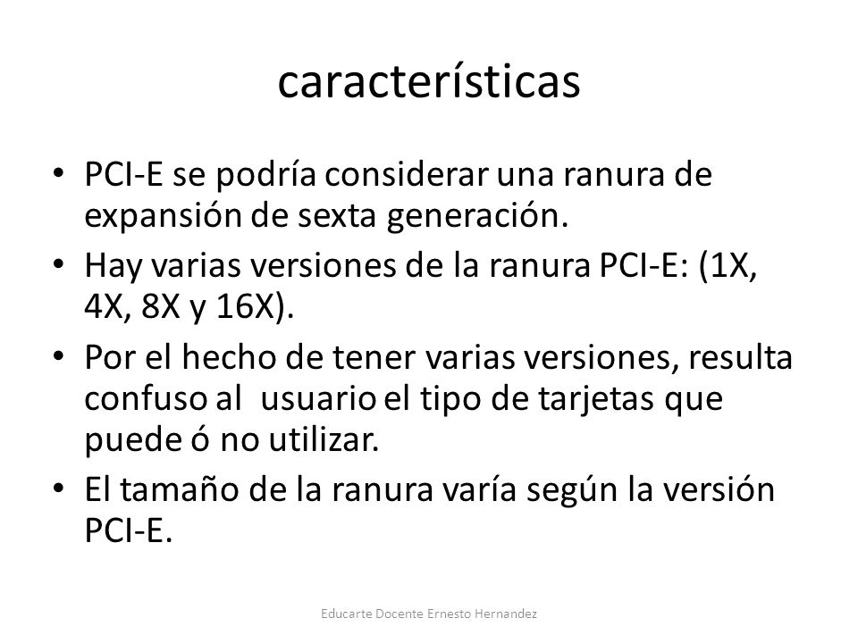 características PCI-E se podría considerar una ranura de expansión de sexta generación. Hay varias versiones de la ranura PCI-E: (1X, 4X, 8X y 16X). P