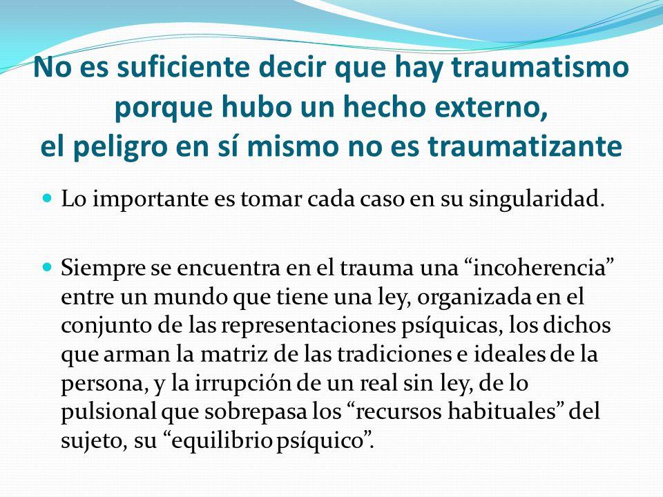 No es suficiente decir que hay traumatismo porque hubo un hecho externo, el peligro en sí mismo no es traumatizante Lo importante es tomar cada caso en su singularidad.