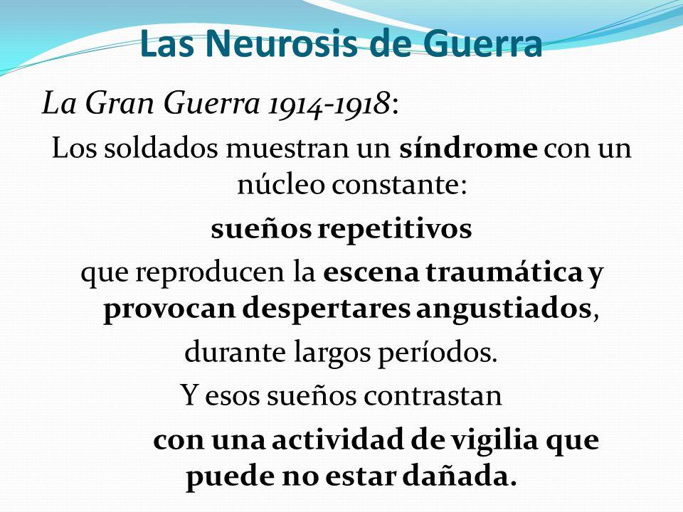 Las Neurosis de Guerra La Gran Guerra 1914-1918: Los soldados muestran un síndrome con un núcleo constante: sueños repetitivos que reproducen la escena traumática y provocan despertares angustiados, durante largos períodos.