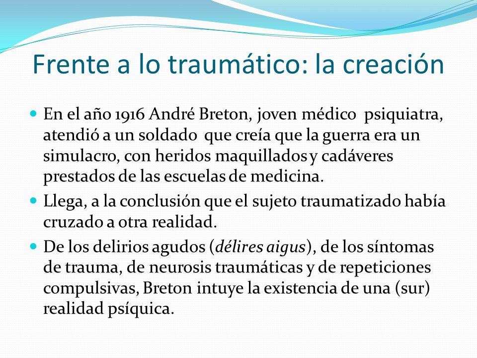 Frente a lo traumático: la creación En el año 1916 André Breton, joven médico psiquiatra, atendió a un soldado que creía que la guerra era un simulacro, con heridos maquillados y cadáveres prestados de las escuelas de medicina.