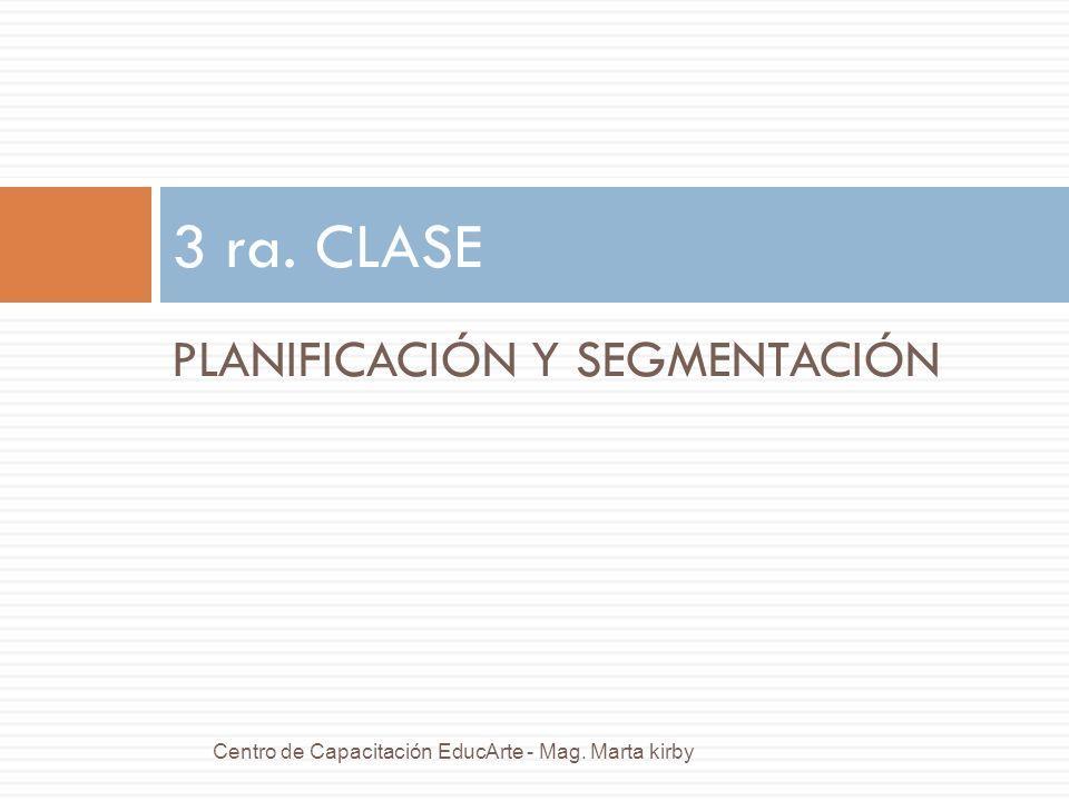 PLANIFICACIÓN Y SEGMENTACIÓN 3 ra. CLASE Centro de Capacitación EducArte - Mag. Marta kirby