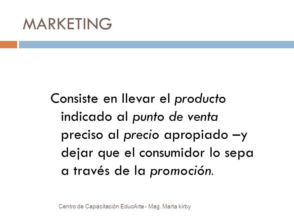MARKETING Consiste en llevar el producto indicado al punto de venta preciso al precio apropiado –y dejar que el consumidor lo sepa a través de la promoción.