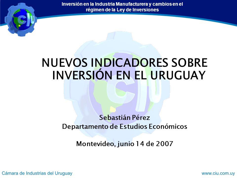 NUEVOS INDICADORES SOBRE INVERSIÓN EN EL URUGUAY Sebastián Pérez Departamento de Estudios Económicos Montevideo, junio 14 de 2007 Inversión en la Industria Manufacturera y cambios en el régimen de la Ley de Inversiones