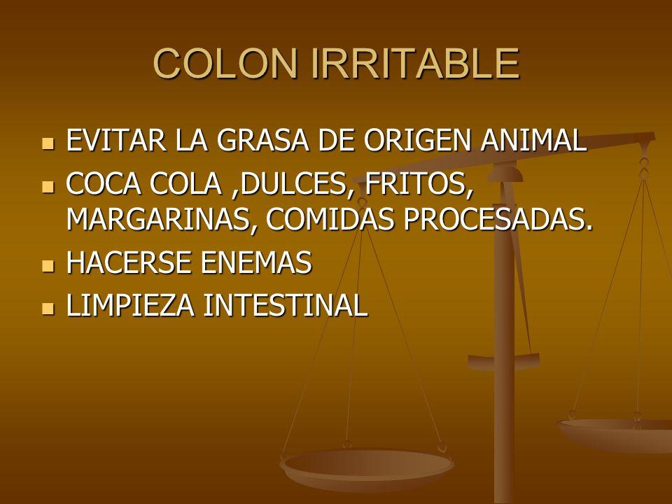 COLON IRRITABLE EVITAR LA GRASA DE ORIGEN ANIMAL EVITAR LA GRASA DE ORIGEN ANIMAL COCA COLA,DULCES, FRITOS, MARGARINAS, COMIDAS PROCESADAS. COCA COLA,