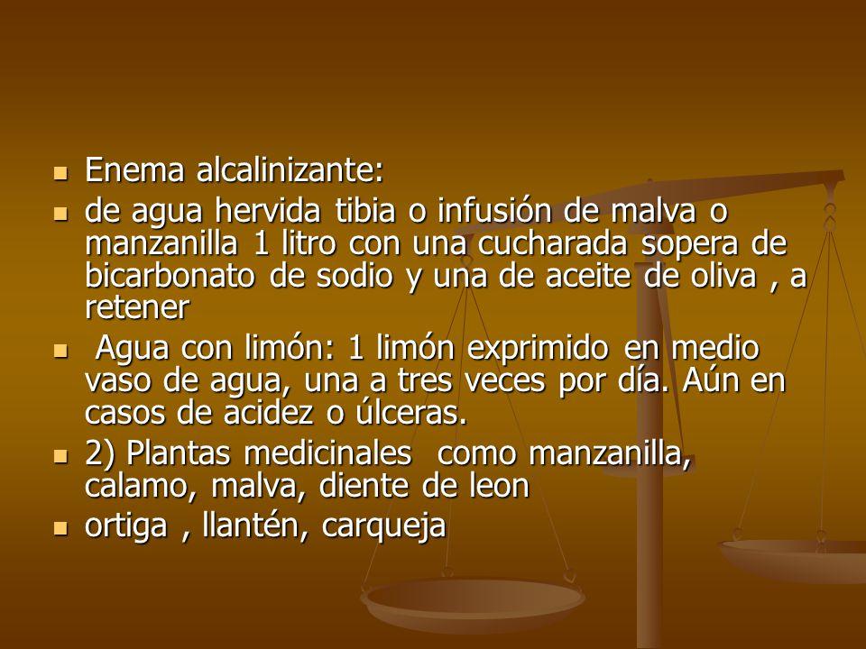Enema alcalinizante: Enema alcalinizante: de agua hervida tibia o infusión de malva o manzanilla 1 litro con una cucharada sopera de bicarbonato de so