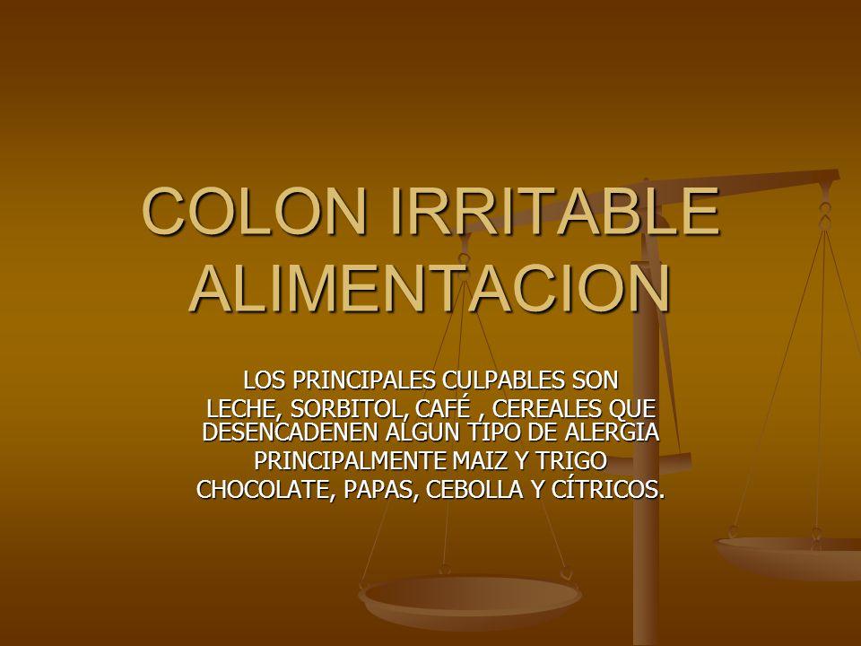 COLON IRRITABLE ALIMENTACION LOS PRINCIPALES CULPABLES SON LECHE, SORBITOL, CAFÉ, CEREALES QUE DESENCADENEN ALGUN TIPO DE ALERGIA PRINCIPALMENTE MAIZ