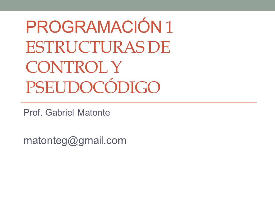 PROGRAMACIÓN 1 ESTRUCTURAS DE CONTROL Y PSEUDOCÓDIGO Prof. Gabriel Matonte matonteg@gmail.com