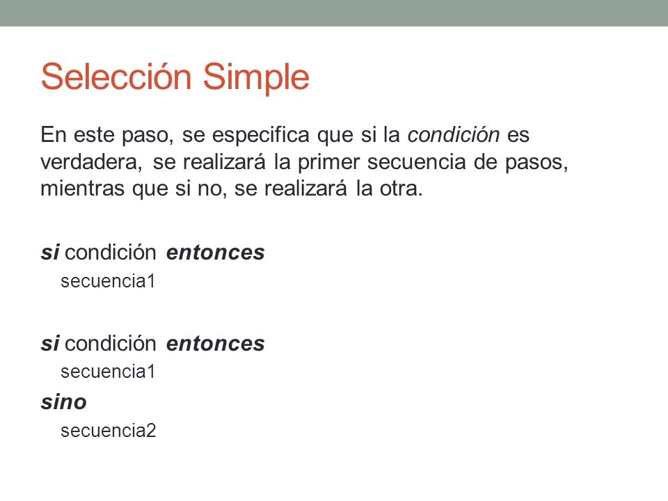 Selección Simple En este paso, se especifica que si la condición es verdadera, se realizará la primer secuencia de pasos, mientras que si no, se reali