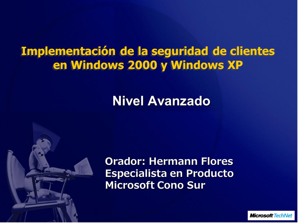 Implementación de la seguridad de clientes en Windows 2000 y Windows XP Orador: Hermann Flores Especialista en Producto Microsoft Cono Sur Nivel Avanzado