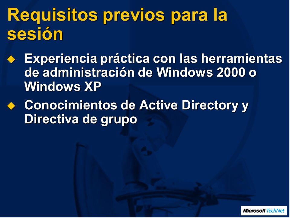 Requisitos previos para la sesión Experiencia práctica con las herramientas de administración de Windows 2000 o Windows XP Experiencia práctica con las herramientas de administración de Windows 2000 o Windows XP Conocimientos de Active Directory y Directiva de grupo Conocimientos de Active Directory y Directiva de grupo
