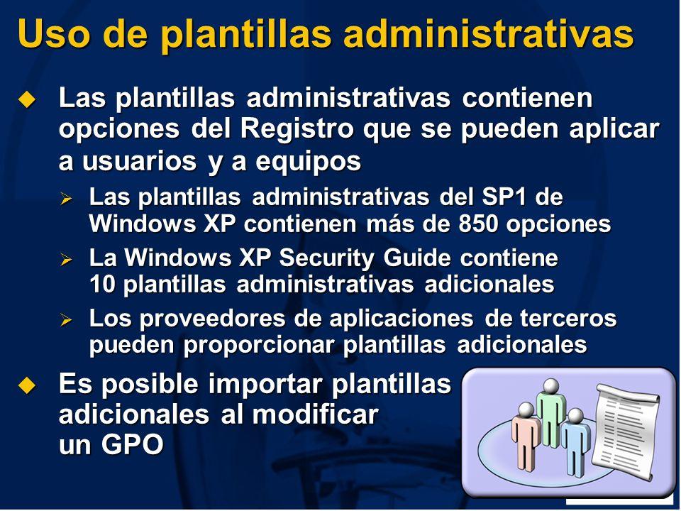 Uso de plantillas administrativas Las plantillas administrativas contienen opciones del Registro que se pueden aplicar a usuarios y a equipos Las plantillas administrativas contienen opciones del Registro que se pueden aplicar a usuarios y a equipos Las plantillas administrativas del SP1 de Windows XP contienen más de 850 opciones Las plantillas administrativas del SP1 de Windows XP contienen más de 850 opciones La Windows XP Security Guide contiene 10 plantillas administrativas adicionales La Windows XP Security Guide contiene 10 plantillas administrativas adicionales Los proveedores de aplicaciones de terceros pueden proporcionar plantillas adicionales Los proveedores de aplicaciones de terceros pueden proporcionar plantillas adicionales Es posible importar plantillas adicionales al modificar un GPO Es posible importar plantillas adicionales al modificar un GPO