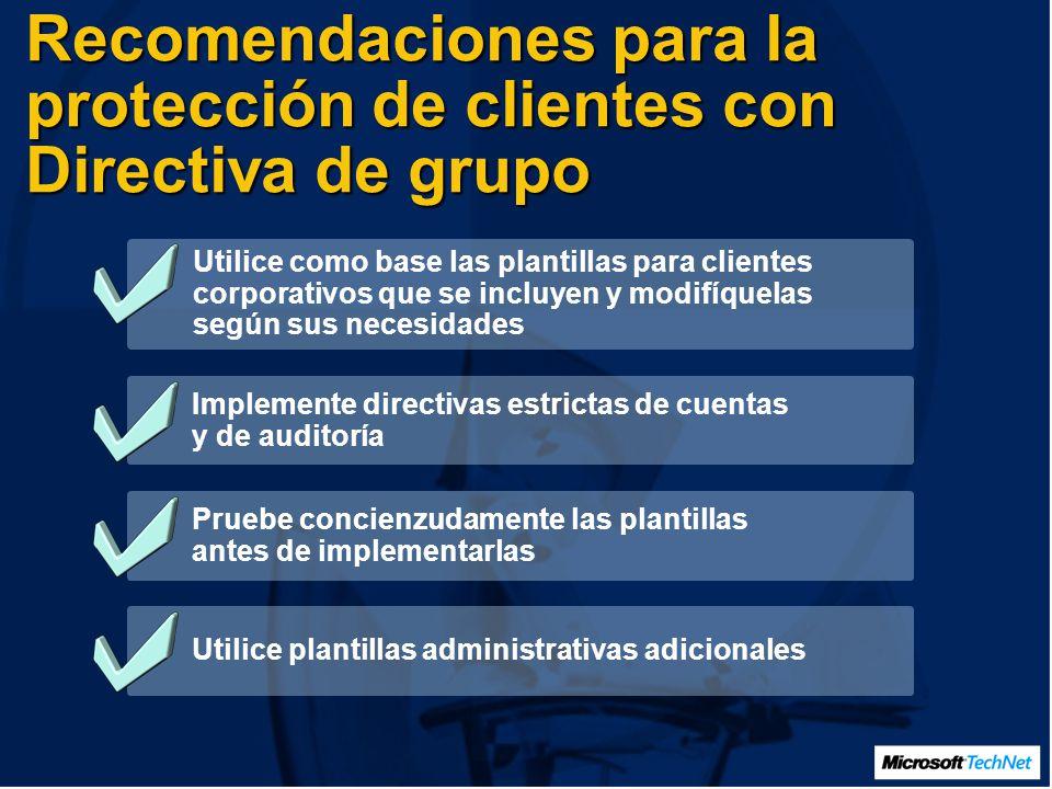 Recomendaciones para la protección de clientes con Directiva de grupo Utilice como base las plantillas para clientes corporativos que se incluyen y modifíquelas según sus necesidades Implemente directivas estrictas de cuentas y de auditoría Pruebe concienzudamente las plantillas antes de implementarlas Utilice plantillas administrativas adicionales