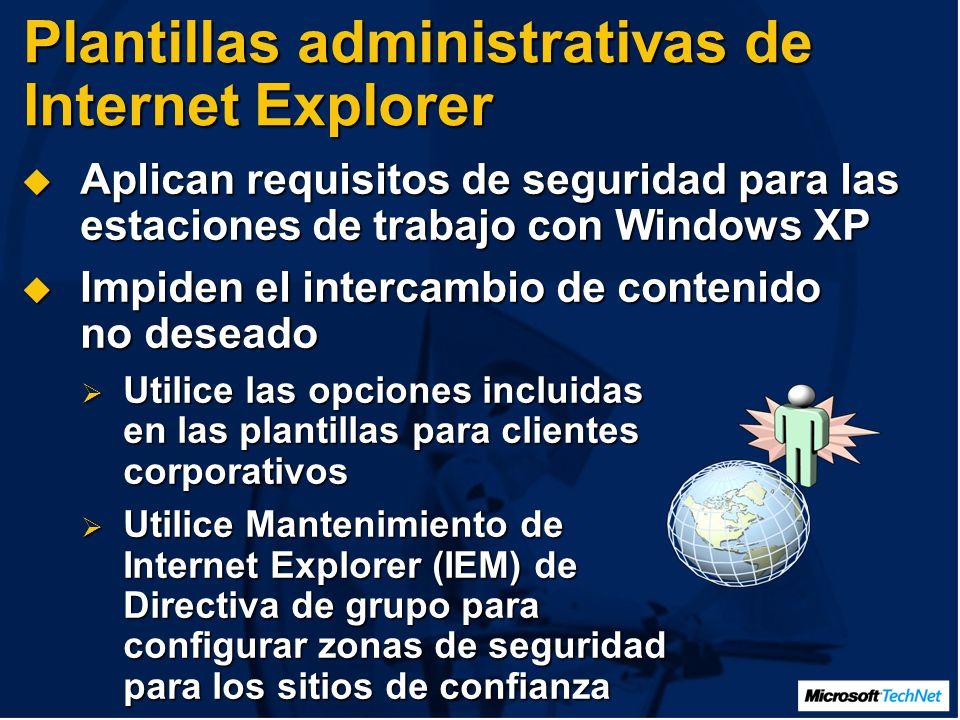 Plantillas administrativas de Internet Explorer Aplican requisitos de seguridad para las estaciones de trabajo con Windows XP Aplican requisitos de seguridad para las estaciones de trabajo con Windows XP Impiden el intercambio de contenido no deseado Impiden el intercambio de contenido no deseado Utilice las opciones incluidas en las plantillas para clientes corporativos Utilice las opciones incluidas en las plantillas para clientes corporativos Utilice Mantenimiento de Internet Explorer (IEM) de Directiva de grupo para configurar zonas de seguridad para los sitios de confianza Utilice Mantenimiento de Internet Explorer (IEM) de Directiva de grupo para configurar zonas de seguridad para los sitios de confianza