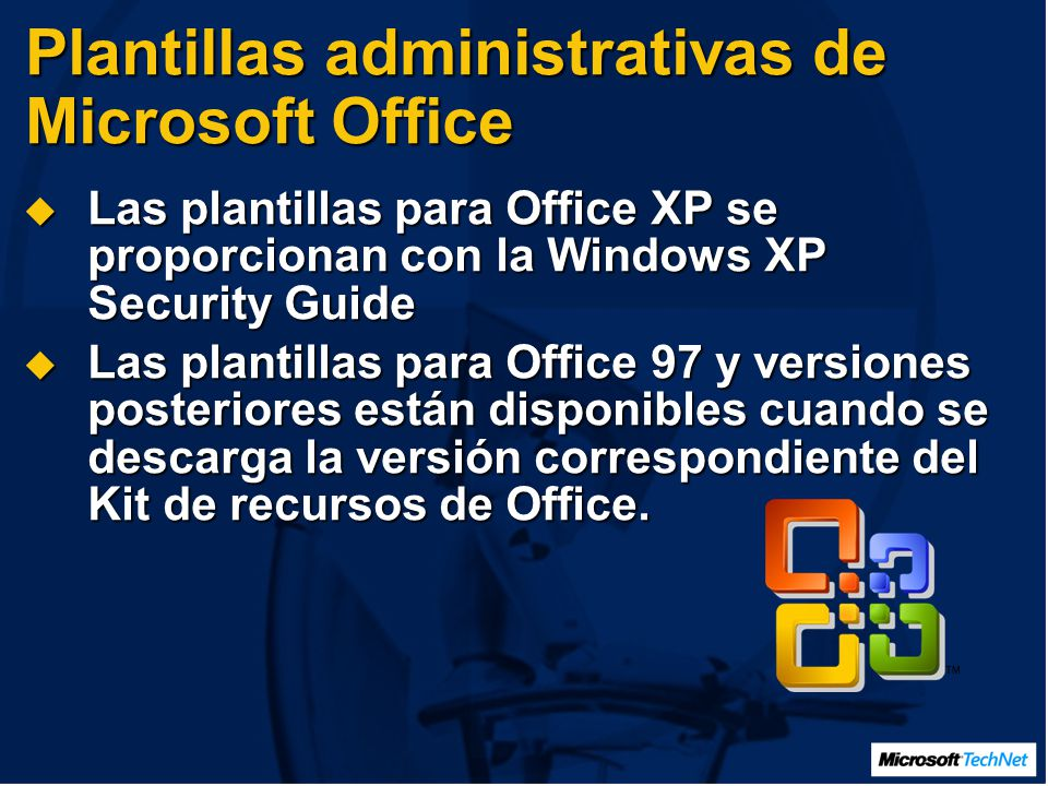 Plantillas administrativas de Microsoft Office Las plantillas para Office XP se proporcionan con la Windows XP Security Guide Las plantillas para Office XP se proporcionan con la Windows XP Security Guide Las plantillas para Office 97 y versiones posteriores están disponibles cuando se descarga la versión correspondiente del Kit de recursos de Office.