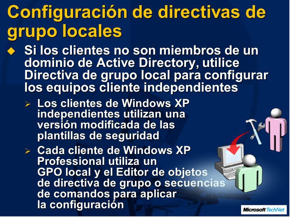 Configuración de directivas de grupo locales Si los clientes no son miembros de un dominio de Active Directory, utilice Directiva de grupo local para configurar los equipos cliente independientes Si los clientes no son miembros de un dominio de Active Directory, utilice Directiva de grupo local para configurar los equipos cliente independientes Los clientes de Windows XP independientes utilizan una versión modificada de las plantillas de seguridad Los clientes de Windows XP independientes utilizan una versión modificada de las plantillas de seguridad Cada cliente de Windows XP Professional utiliza un GPO local y el Editor de objetos de directiva de grupo o secuencias de comandos para aplicar la configuración Cada cliente de Windows XP Professional utiliza un GPO local y el Editor de objetos de directiva de grupo o secuencias de comandos para aplicar la configuración