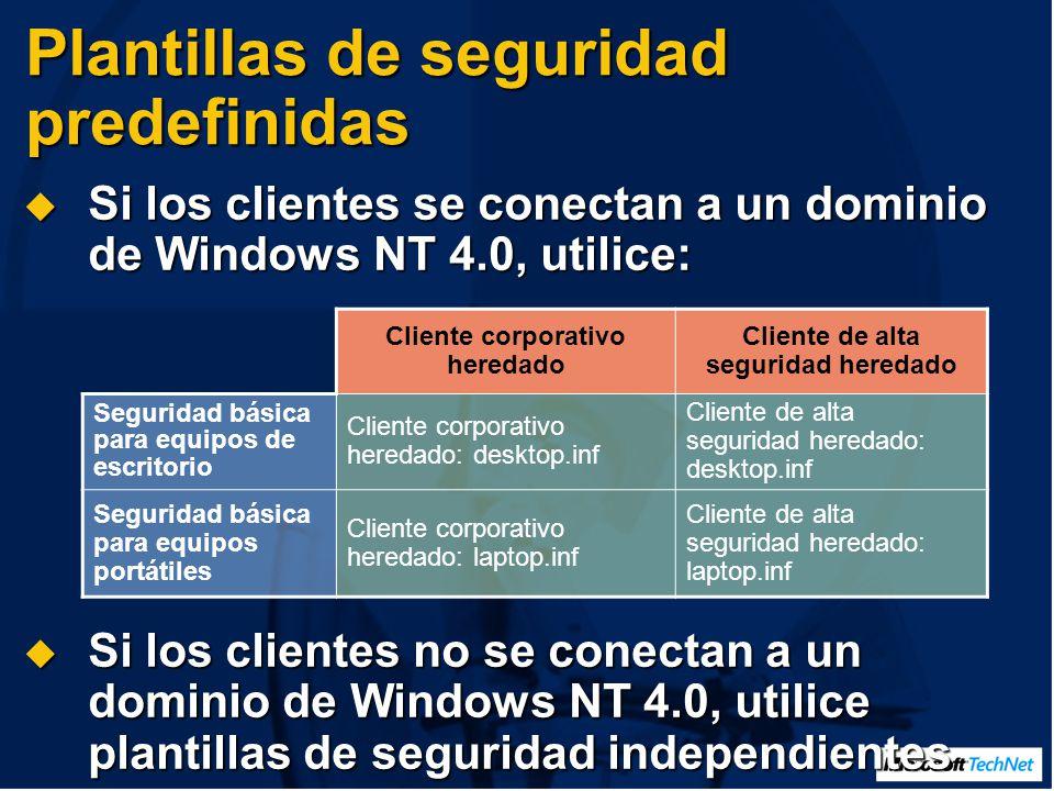Plantillas de seguridad predefinidas Si los clientes se conectan a un dominio de Windows NT 4.0, utilice: Si los clientes se conectan a un dominio de Windows NT 4.0, utilice: Si los clientes no se conectan a un dominio de Windows NT 4.0, utilice plantillas de seguridad independientes Si los clientes no se conectan a un dominio de Windows NT 4.0, utilice plantillas de seguridad independientes Cliente corporativo heredado Cliente de alta seguridad heredado Seguridad básica para equipos de escritorio Cliente corporativo heredado: desktop.inf Cliente de alta seguridad heredado: desktop.inf Seguridad básica para equipos portátiles Cliente corporativo heredado: laptop.inf Cliente de alta seguridad heredado: laptop.inf