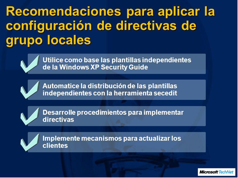 Recomendaciones para aplicar la configuración de directivas de grupo locales Utilice como base las plantillas independientes de la Windows XP Security Guide Automatice la distribución de las plantillas independientes con la herramienta secedit Desarrolle procedimientos para implementar directivas Implemente mecanismos para actualizar los clientes