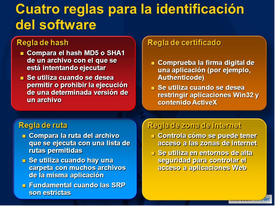 Cuatro reglas para la identificación del software Regla de ruta Compara la ruta del archivo que se ejecuta con una lista de rutas permitidas Compara la ruta del archivo que se ejecuta con una lista de rutas permitidas Se utiliza cuando hay una carpeta con muchos archivos de la misma aplicación Se utiliza cuando hay una carpeta con muchos archivos de la misma aplicación Fundamental cuando las SRP son estrictas Fundamental cuando las SRP son estrictas Regla de hash Compara el hash MD5 o SHA1 de un archivo con el que se está intentando ejecutar Compara el hash MD5 o SHA1 de un archivo con el que se está intentando ejecutar Se utiliza cuando se desea permitir o prohibir la ejecución de una determinada versión de un archivo Se utiliza cuando se desea permitir o prohibir la ejecución de una determinada versión de un archivo Regla de certificado Comprueba la firma digital de una aplicación (por ejemplo, Authenticode) Comprueba la firma digital de una aplicación (por ejemplo, Authenticode) Se utiliza cuando se desea restringir aplicaciones Win32 y contenido ActiveX Se utiliza cuando se desea restringir aplicaciones Win32 y contenido ActiveX Regla de zona de Internet Controla cómo se puede tener acceso a las zonas de Internet Controla cómo se puede tener acceso a las zonas de Internet Se utiliza en entornos de alta seguridad para controlar el acceso a aplicaciones Web Se utiliza en entornos de alta seguridad para controlar el acceso a aplicaciones Web
