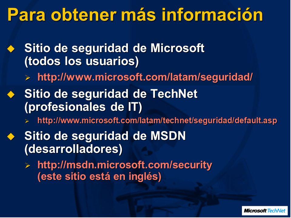 Para obtener más información Sitio de seguridad de Microsoft (todos los usuarios) Sitio de seguridad de Microsoft (todos los usuarios) http://www.microsoft.com/latam/seguridad/ http://www.microsoft.com/latam/seguridad/ Sitio de seguridad de TechNet (profesionales de IT) Sitio de seguridad de TechNet (profesionales de IT) http://www.microsoft.com/latam/technet/seguridad/default.asp http://www.microsoft.com/latam/technet/seguridad/default.asp Sitio de seguridad de MSDN (desarrolladores) Sitio de seguridad de MSDN (desarrolladores) http://msdn.microsoft.com/security (este sitio está en inglés) http://msdn.microsoft.com/security (este sitio está en inglés)