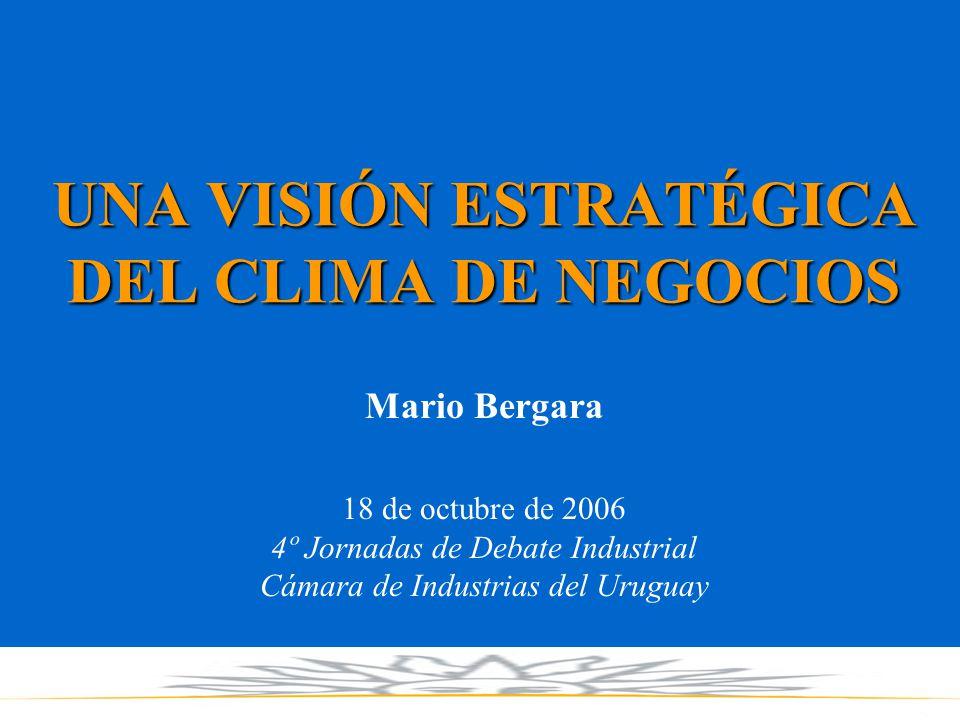 UNA VISIÓN ESTRATÉGICA DEL CLIMA DE NEGOCIOS Mario Bergara 18 de octubre de 2006 4º Jornadas de Debate Industrial Cámara de Industrias del Uruguay