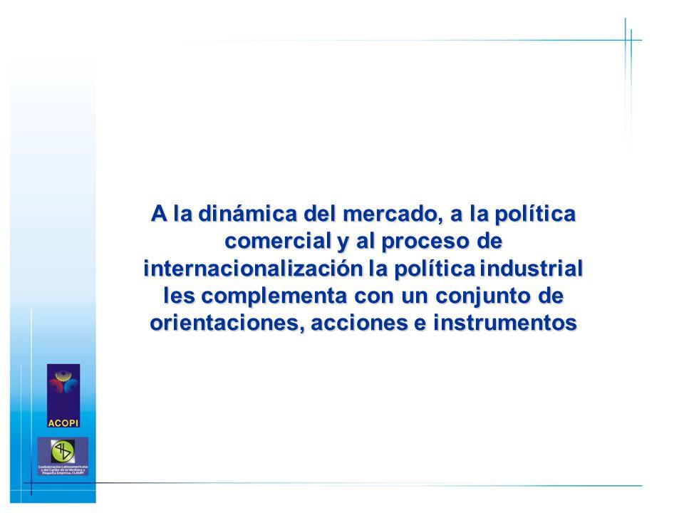 A la dinámica del mercado, a la política comercial y al proceso de internacionalización la política industrial les complementa con un conjunto de orie