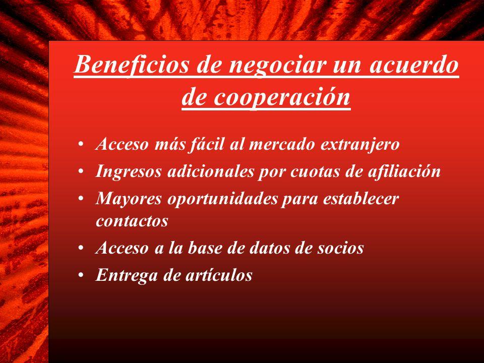 Beneficios de negociar un acuerdo de cooperación Acceso más fácil al mercado extranjero Ingresos adicionales por cuotas de afiliación Mayores oportuni