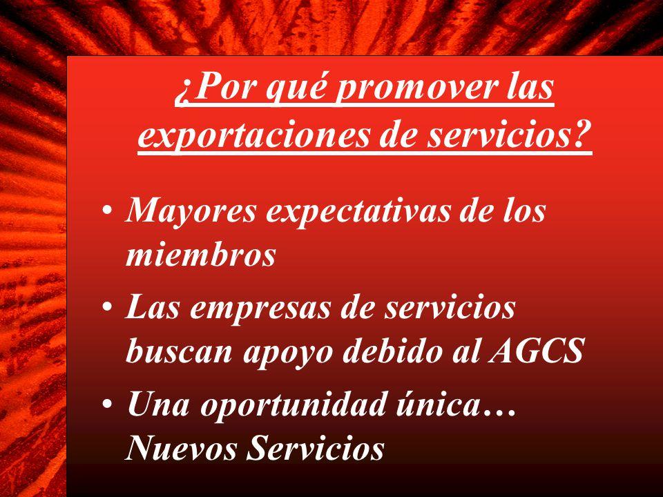 ¿Por qué promover las exportaciones de servicios? Mayores expectativas de los miembros Las empresas de servicios buscan apoyo debido al AGCS Una oport