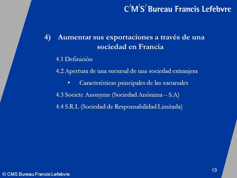 © CMS Bureau Francis Lefebvre 13 4) Aumentar sus exportaciones a través de una sociedad en Francia 4.1 Definición 4.2 Apertura de una sucursal de una sociedad extranjera Características principales de las sucursales 4.3 Societe Anonyme (Sociedad Anónima – S.A) 4.4 S.R.L (Sociedad de Responsabilidad Limitada)