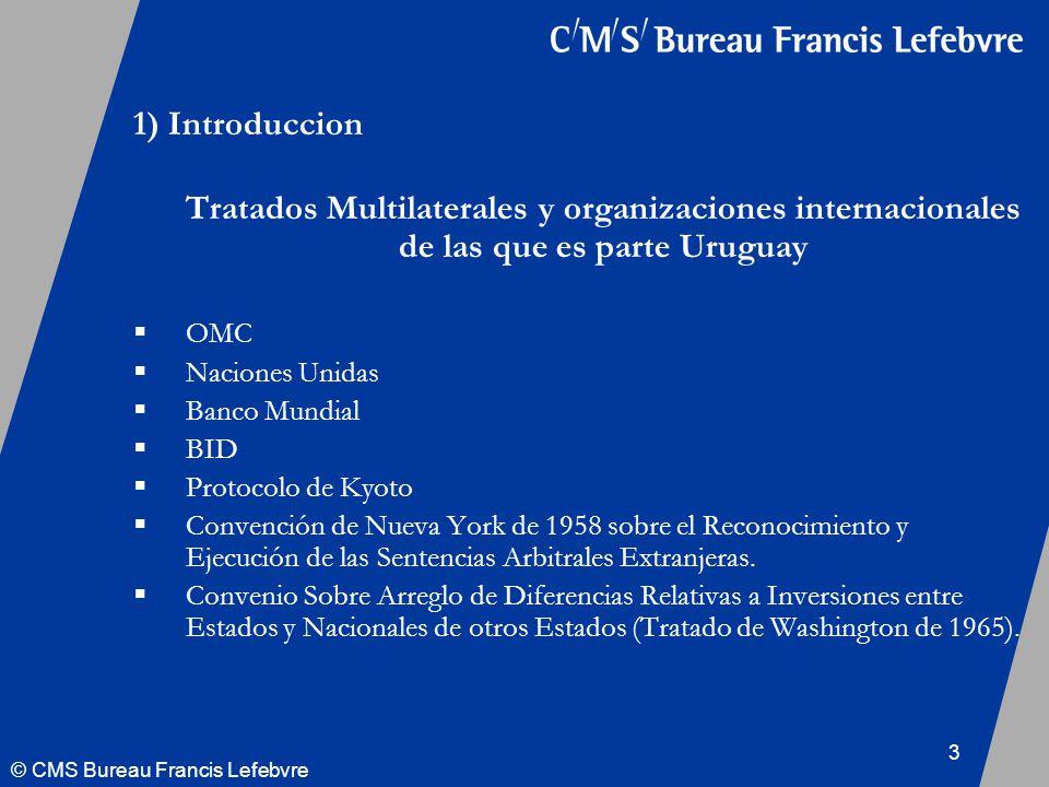 © CMS Bureau Francis Lefebvre 3 1) Introduccion Tratados Multilaterales y organizaciones internacionales de las que es parte Uruguay OMC Naciones Unidas Banco Mundial BID Protocolo de Kyoto Convención de Nueva York de 1958 sobre el Reconocimiento y Ejecución de las Sentencias Arbitrales Extranjeras.