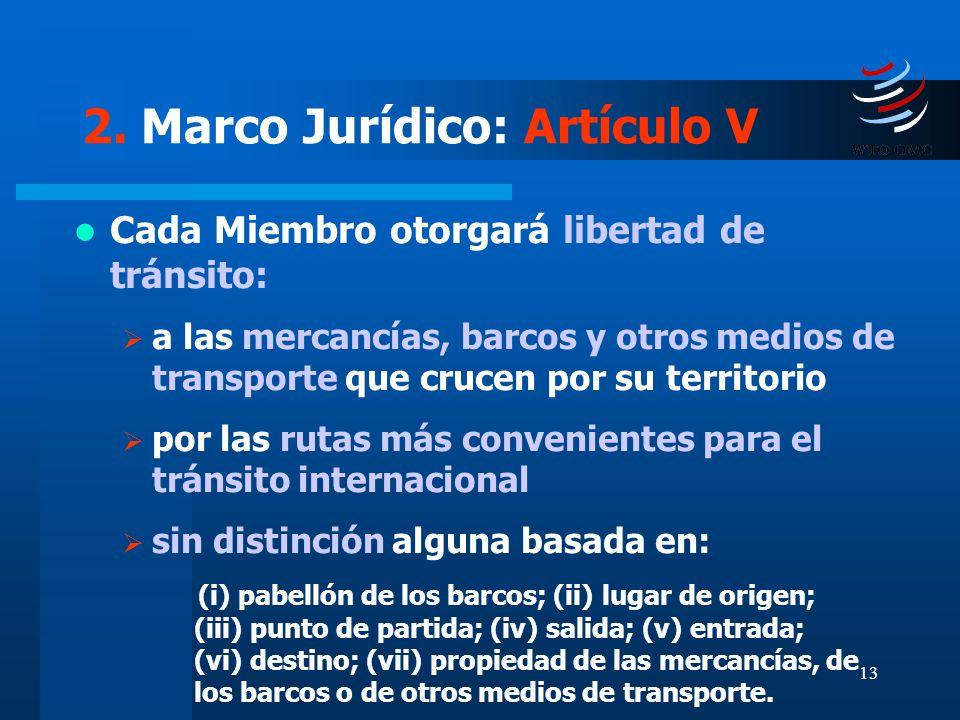 13 2. Marco Jurídico: Artículo V Cada Miembro otorgará libertad de tránsito: a las mercancías, barcos y otros medios de transporte que crucen por su t