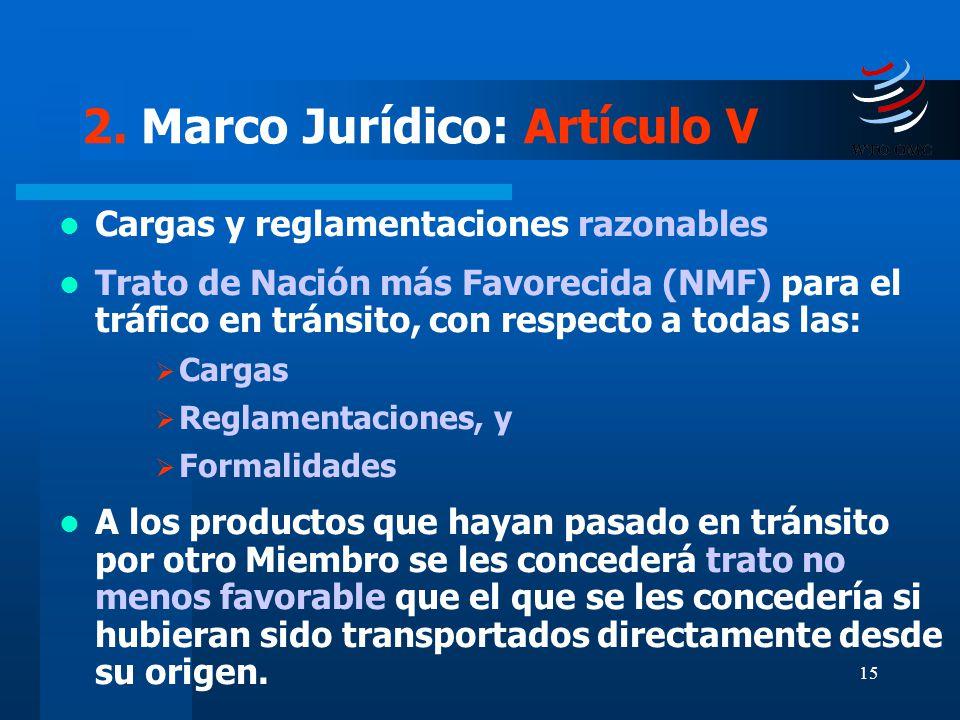 15 2. Marco Jurídico: Artículo V Cargas y reglamentaciones razonables Trato de Nación más Favorecida (NMF) para el tráfico en tránsito, con respecto a