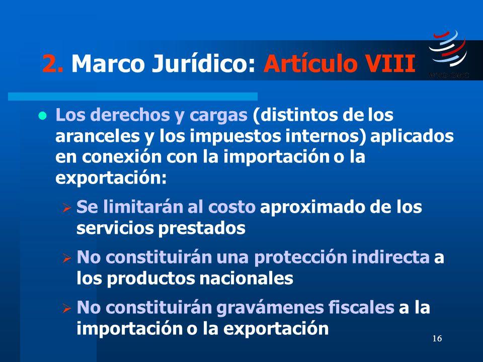 16 2. Marco Jurídico: Artículo VIII Los derechos y cargas (distintos de los aranceles y los impuestos internos) aplicados en conexión con la importaci