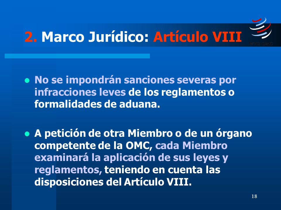 18 2. Marco Jurídico: Artículo VIII No se impondrán sanciones severas por infracciones leves de los reglamentos o formalidades de aduana. A petición d