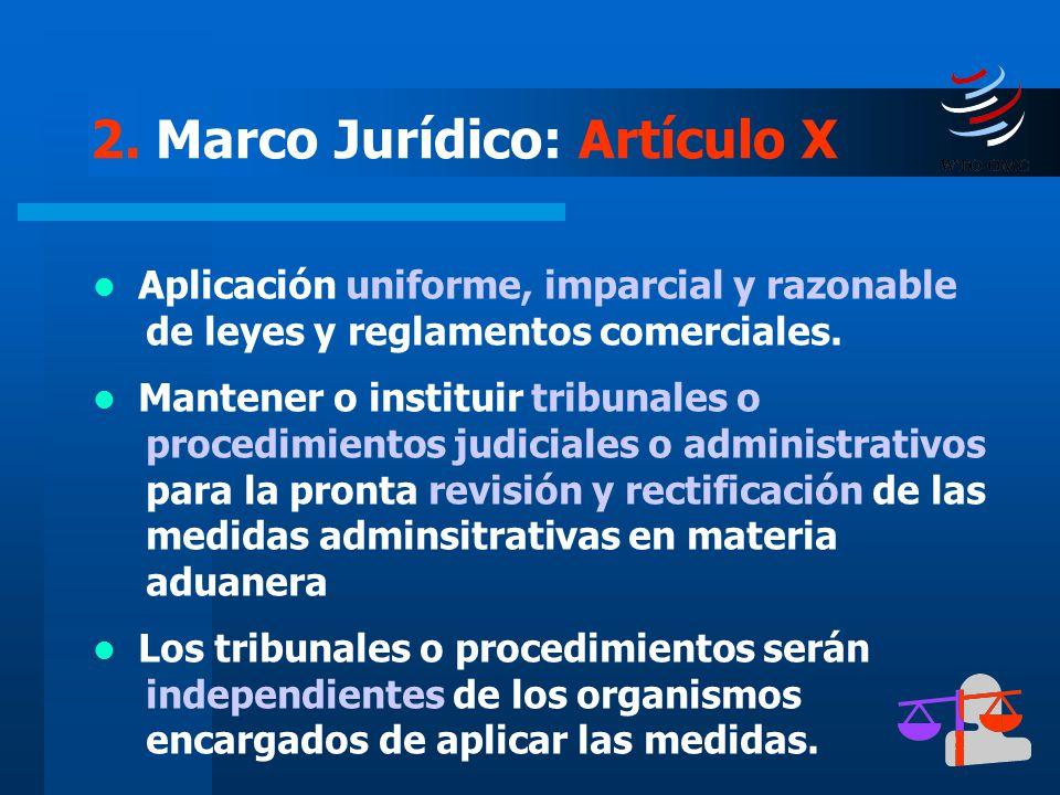 20 2. Marco Jurídico: Artículo X Aplicación uniforme, imparcial y razonable de leyes y reglamentos comerciales. Mantener o instituir tribunales o proc