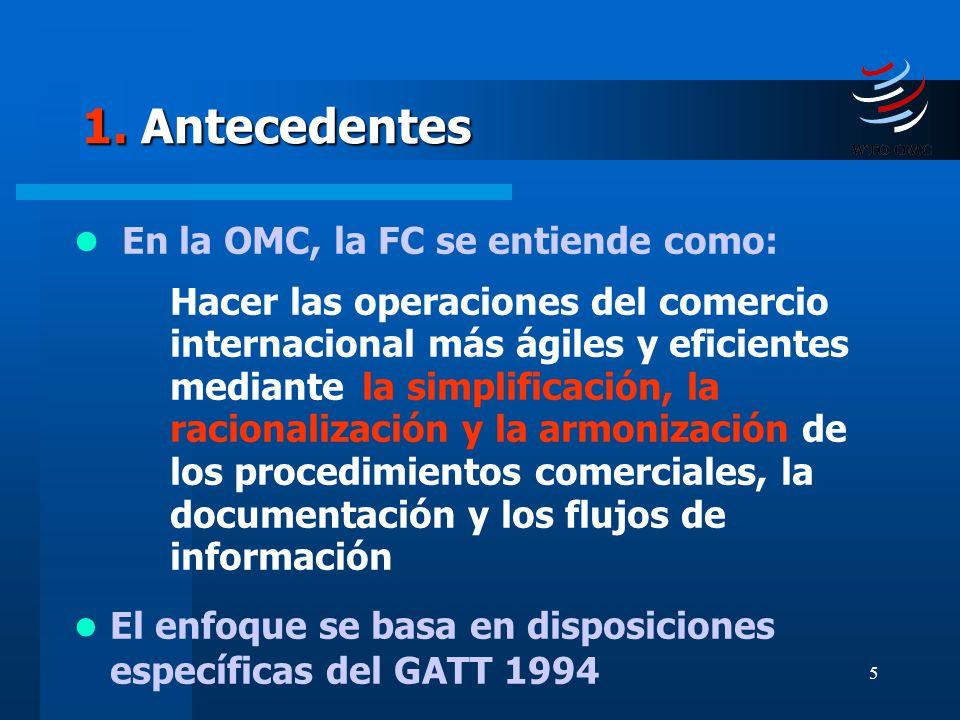 5 1. Antecedentes En la OMC, la FC se entiende como: Hacer las operaciones del comercio internacional más ágiles y eficientes mediante la simplificaci