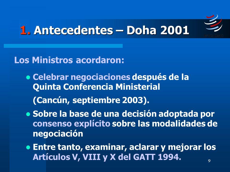 9 1. Antecedentes – Doha 2001 Los Ministros acordaron: Celebrar negociaciones después de la Quinta Conferencia Ministerial (Cancún, septiembre 2003).