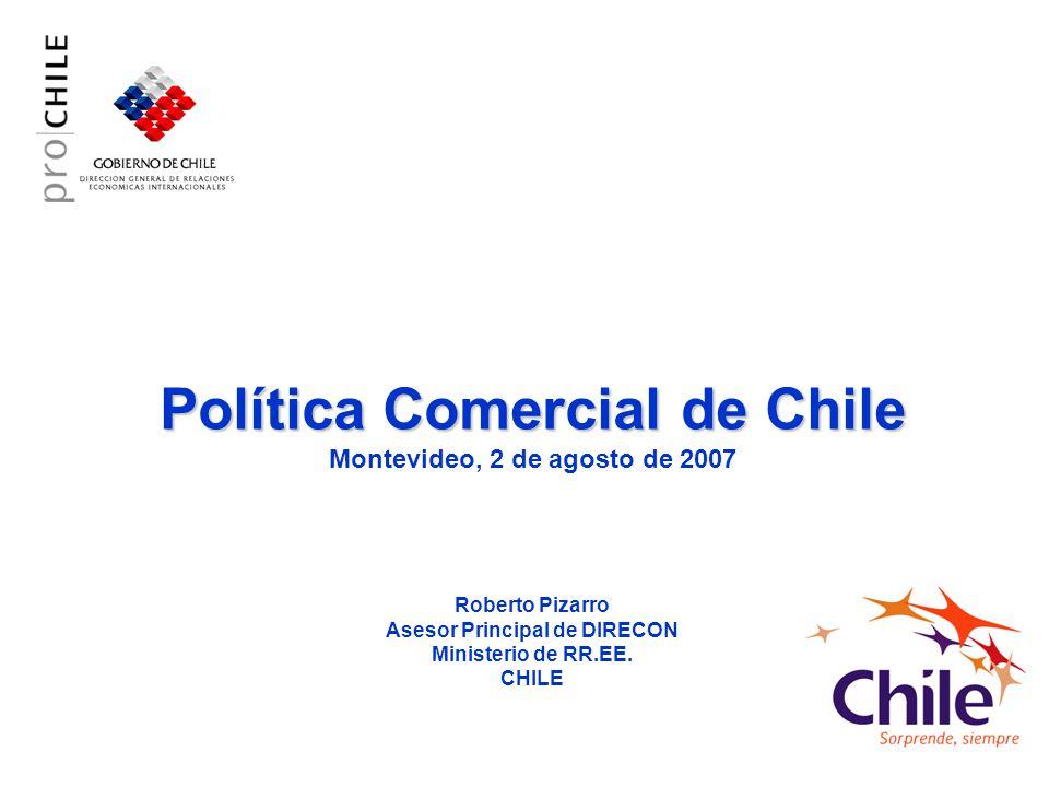 Política Comercial de Chile Política Comercial de Chile Montevideo, 2 de agosto de 2007 Roberto Pizarro Asesor Principal de DIRECON Ministerio de RR.E