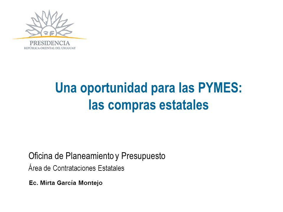 Oficina de Planeamiento y Presupuesto Área de Contrataciones Estatales Ec. Mirta García Montejo Una oportunidad para las PYMES: las compras estatales