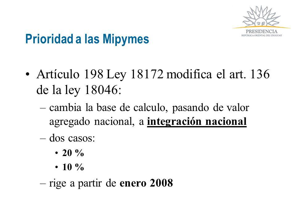 Prioridad a las Mipymes Artículo 198 Ley 18172 modifica el art. 136 de la ley 18046: –cambia la base de calculo, pasando de valor agregado nacional, a